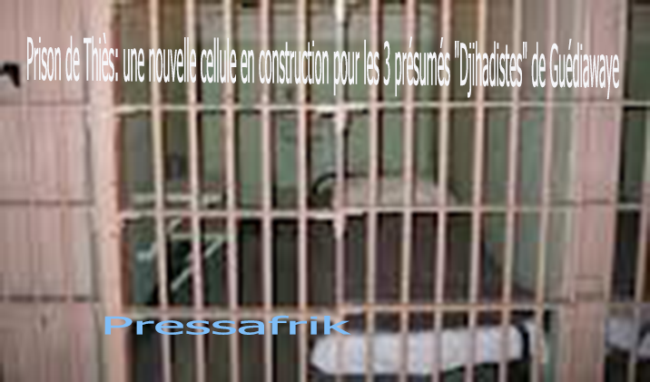 """Prison de Thiès: une nouvelle cellule en construction pour les 3 présumés """"Djihadistes"""" de Guédiawaye"""